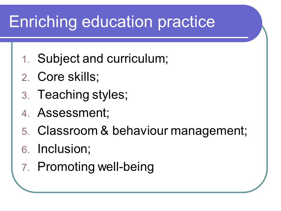 Enriching education practice 1. Subject and curriculum; 2. Core skills; 3. Teaching styles; 4. Assessment; 5. Classroom & behaviour management; 6. Inc