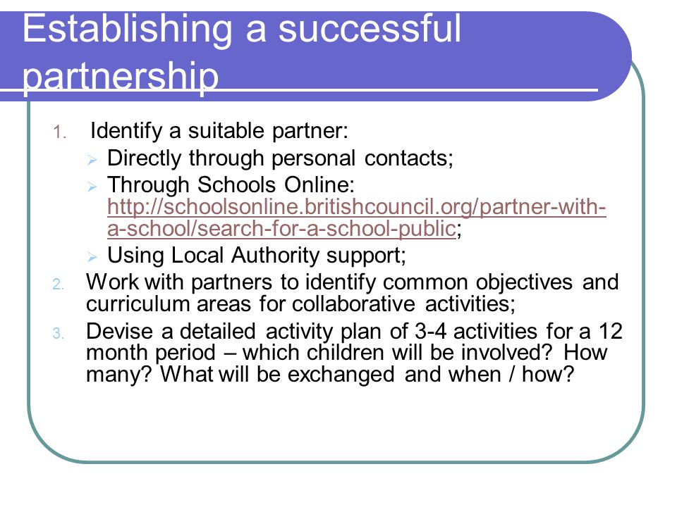 Establishing a successful partnership 1. Identify a suitable partner:  Directly through personal contacts;  Through Schools Online: http://schoolson