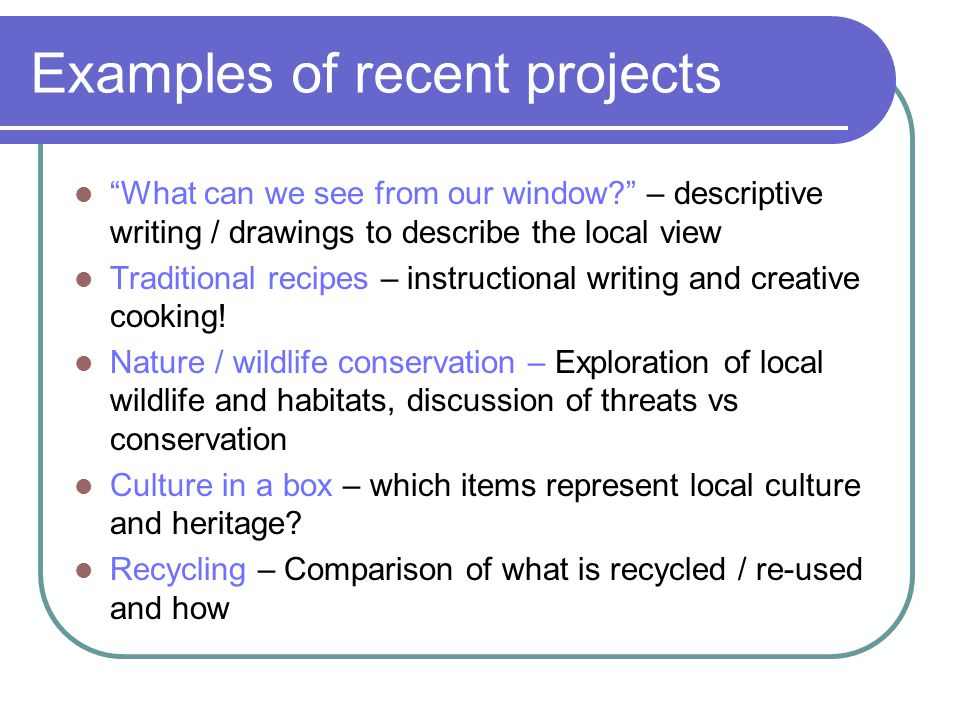 Examples of recent projects What can we see from our window? – descriptive writing / drawings to describe the local view Traditional recipes – instructional writing and creative cooking.