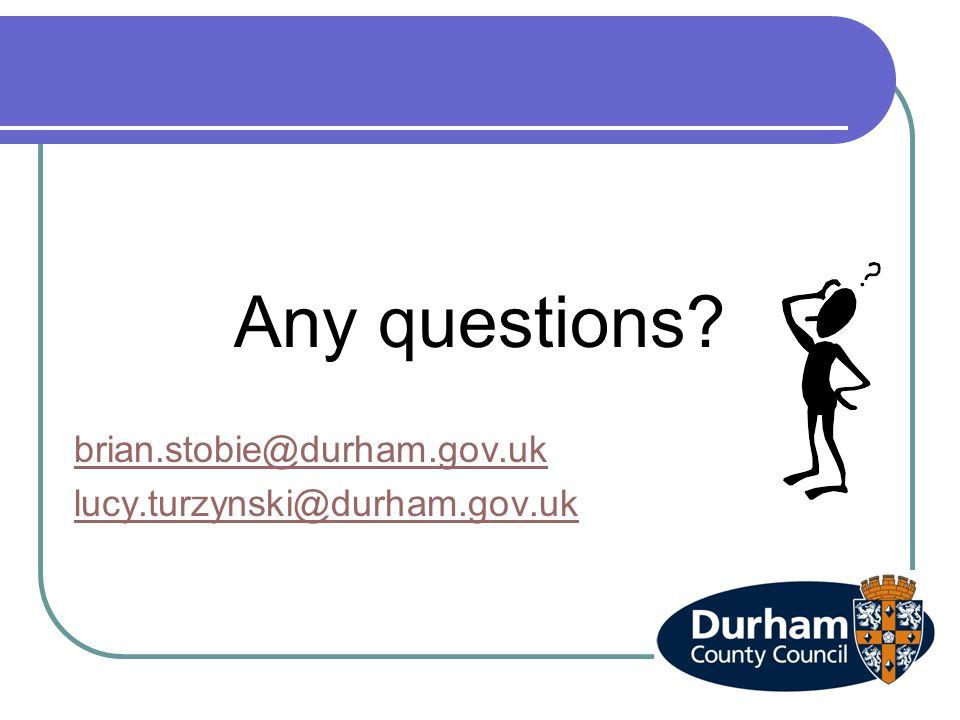 Any questions? brian.stobie@durham.gov.uk lucy.turzynski@durham.gov.uk