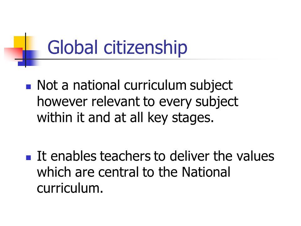 Global citizenship Not a national curriculum subject however relevant to every subject within it and at all key stages. It enables teachers to deliver