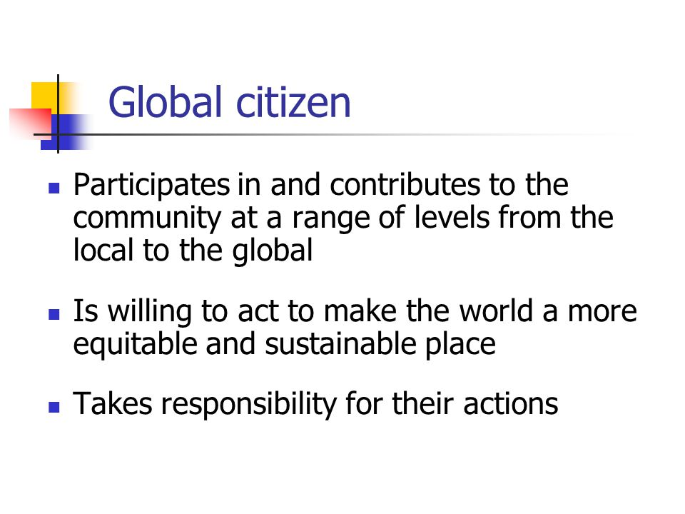 Global citizen Participates in and contributes to the community at a range of levels from the local to the global Is willing to act to make the world