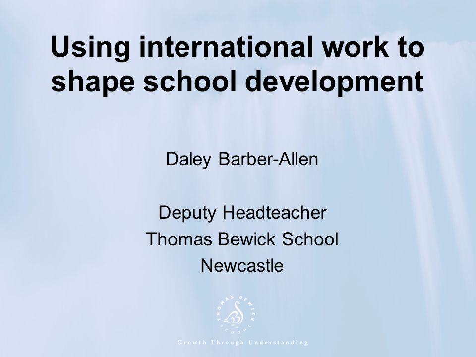 Using international work to shape school development Daley Barber-Allen Deputy Headteacher Thomas Bewick School Newcastle