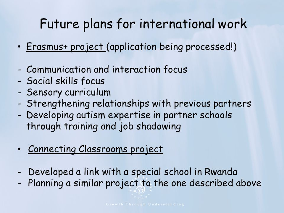 Future plans for international work Erasmus+ project (application being processed!) -Communication and interaction focus -Social skills focus -Sensory curriculum -Strengthening relationships with previous partners -Developing autism expertise in partner schools through training and job shadowing Connecting Classrooms project -Developed a link with a special school in Rwanda -Planning a similar project to the one described above