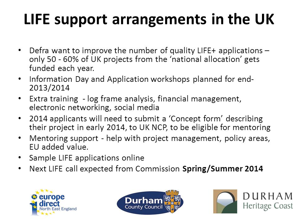 LIFE support arrangements in the UK Defra want to improve the number of quality LIFE+ applications – only 50 - 60% of UK projects from the 'national allocation' gets funded each year.