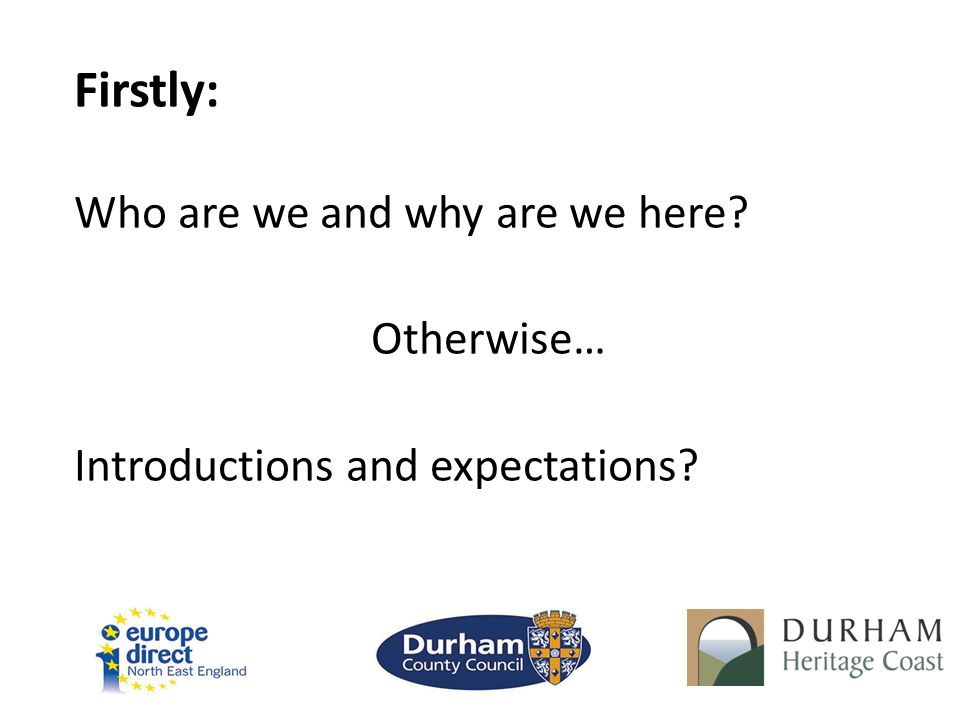 Firstly: Who are we and why are we here Otherwise… Introductions and expectations