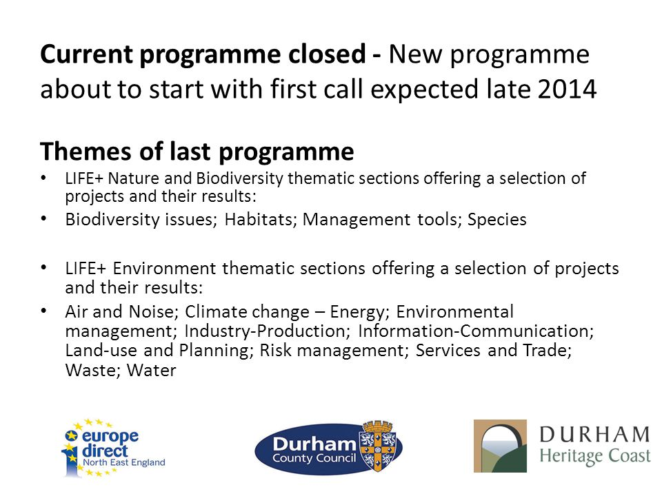 Current programme closed - New programme about to start with first call expected late 2014 Themes of last programme LIFE+ Nature and Biodiversity them