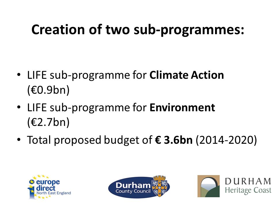 Creation of two sub-programmes: LIFE sub-programme for Climate Action (€0.9bn) LIFE sub-programme for Environment (€2.7bn) Total proposed budget of € 3.6bn (2014-2020)