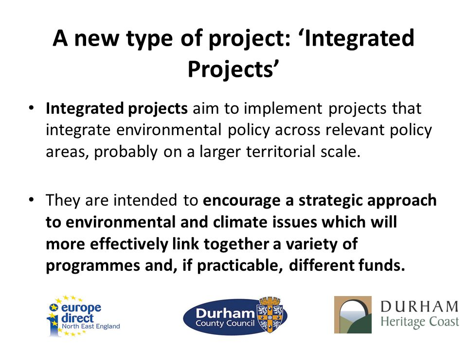 A new type of project: 'Integrated Projects' Integrated projects aim to implement projects that integrate environmental policy across relevant policy areas, probably on a larger territorial scale.
