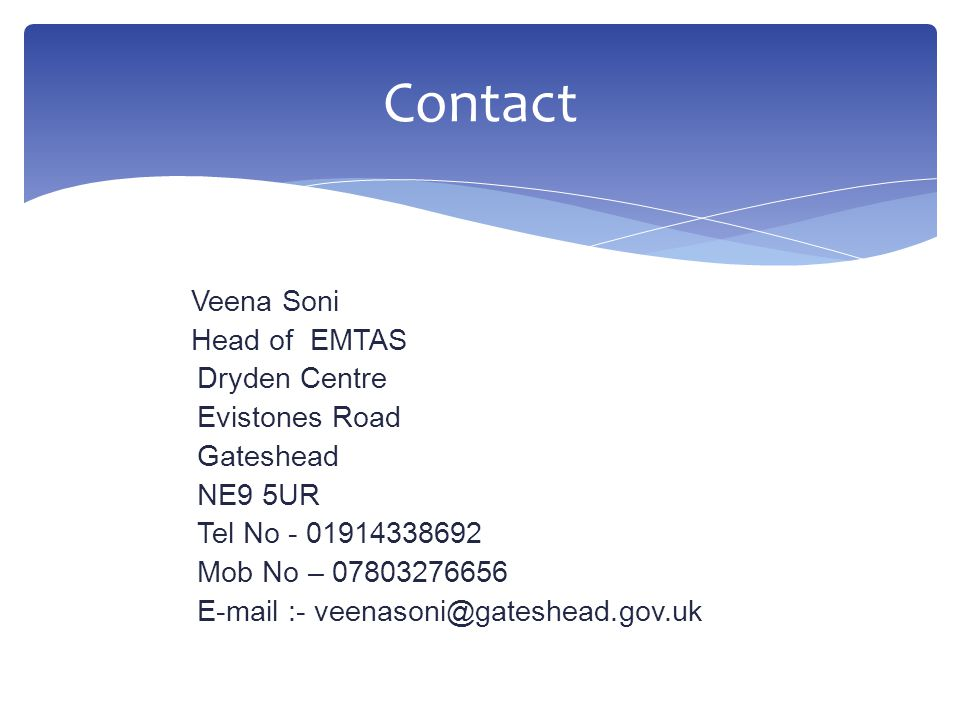 Veena Soni Head of EMTAS Dryden Centre Evistones Road Gateshead NE9 5UR Tel No - 01914338692 Mob No – 07803276656 E-mail :- veenasoni@gateshead.gov.uk Contact