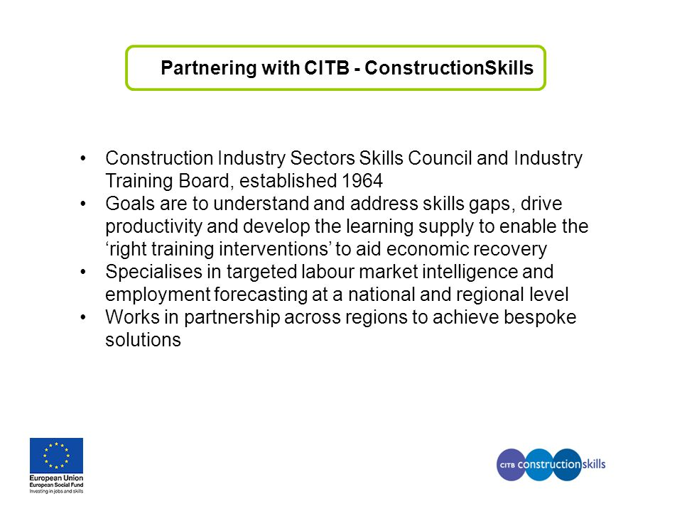 Partnering with CITB - ConstructionSkills Construction Industry Sectors Skills Council and Industry Training Board, established 1964 Goals are to unde