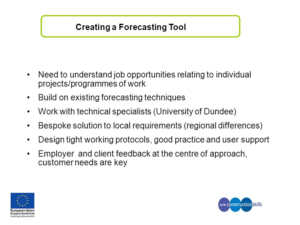 Creating a Forecasting Tool Need to understand job opportunities relating to individual projects/programmes of work Build on existing forecasting techniques Work with technical specialists (University of Dundee) Bespoke solution to local requirements (regional differences) Design tight working protocols, good practice and user support Employer and client feedback at the centre of approach, customer needs are key