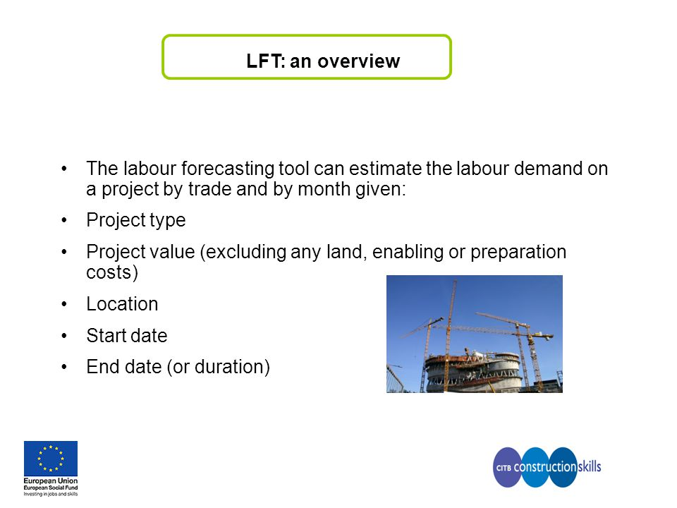 LFT: an overview The labour forecasting tool can estimate the labour demand on a project by trade and by month given: Project type Project value (excl