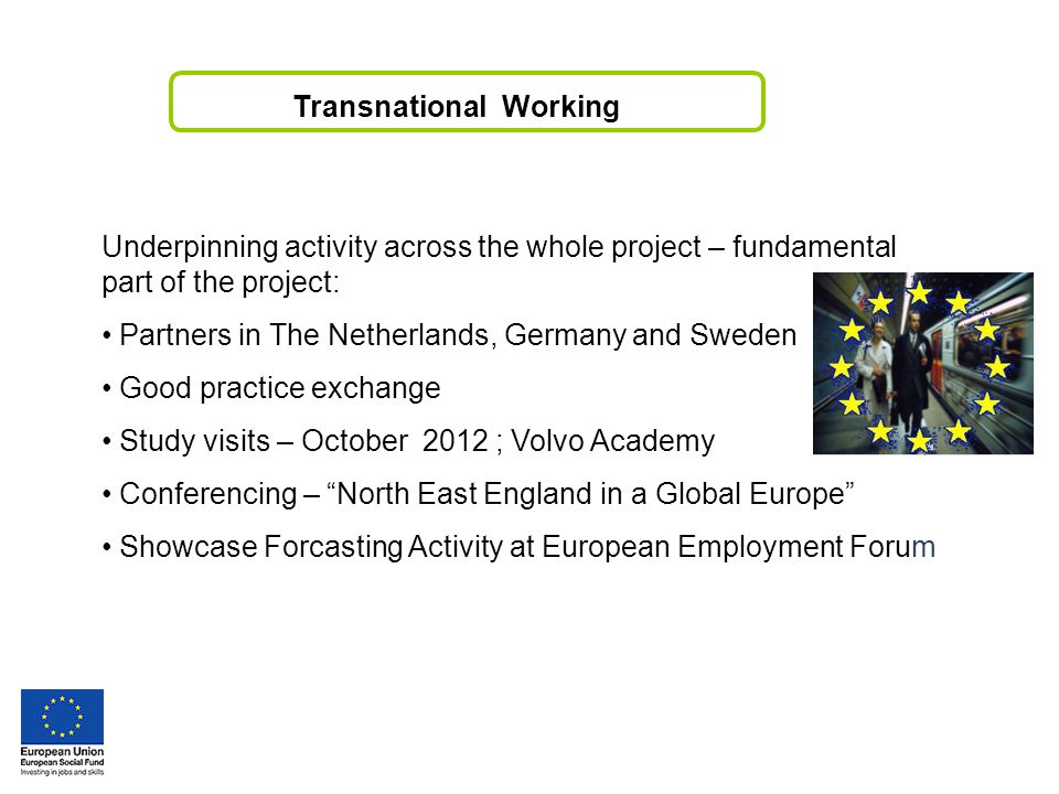 Transnational Working Underpinning activity across the whole project – fundamental part of the project: Partners in The Netherlands, Germany and Sweden Good practice exchange Study visits – October 2012 ; Volvo Academy Conferencing – North East England in a Global Europe Showcase Forcasting Activity at European Employment Forum