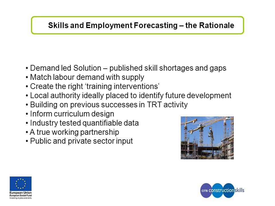 Skills and Employment Forecasting – the Rationale Demand led Solution – published skill shortages and gaps Match labour demand with supply Create the