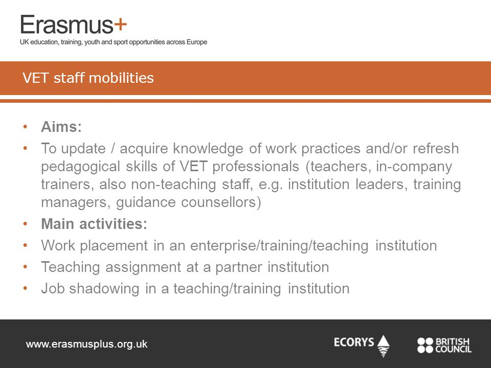 www.erasmusplus.org.uk Aims: To update / acquire knowledge of work practices and/or refresh pedagogical skills of VET professionals (teachers, in-comp