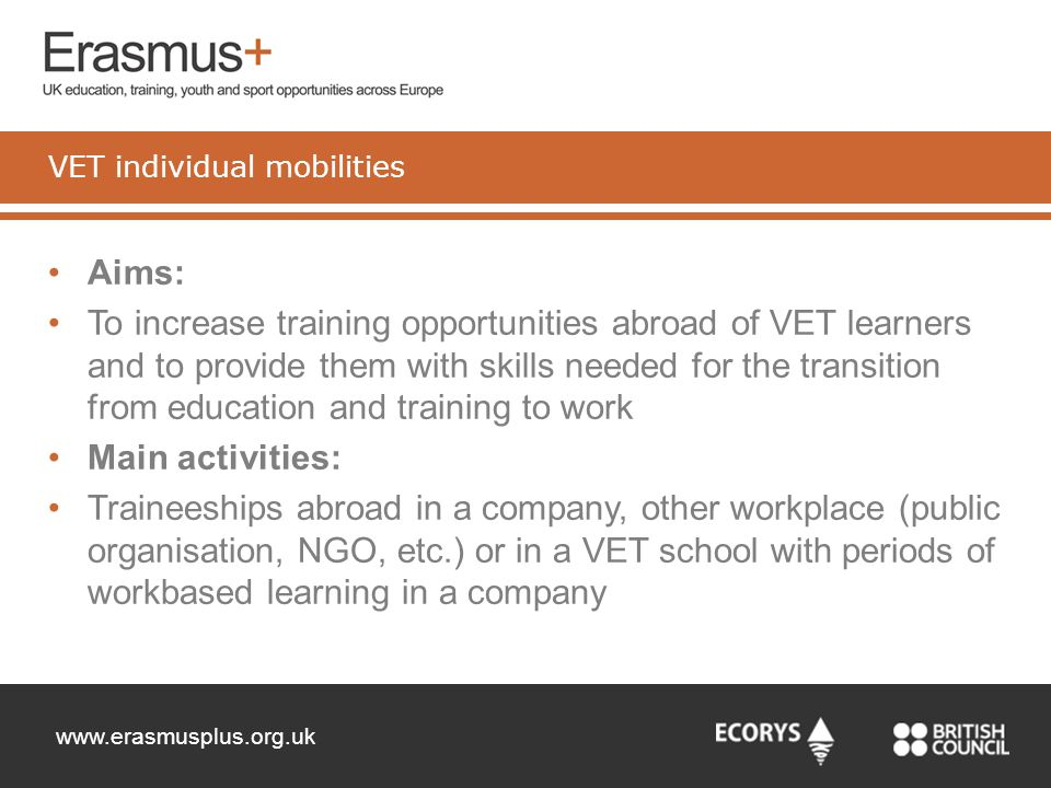 www.erasmusplus.org.uk Aims: To increase training opportunities abroad of VET learners and to provide them with skills needed for the transition from