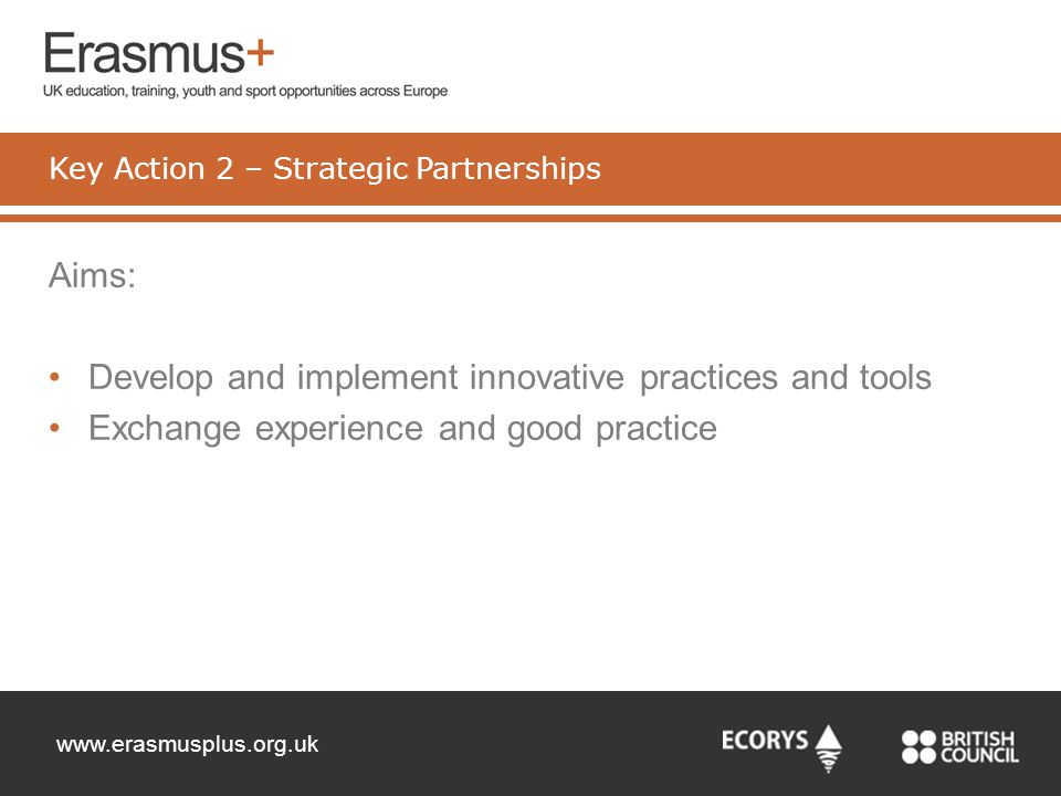 www.erasmusplus.org.uk Aims: Develop and implement innovative practices and tools Exchange experience and good practice Key Action 2 – Strategic Partn