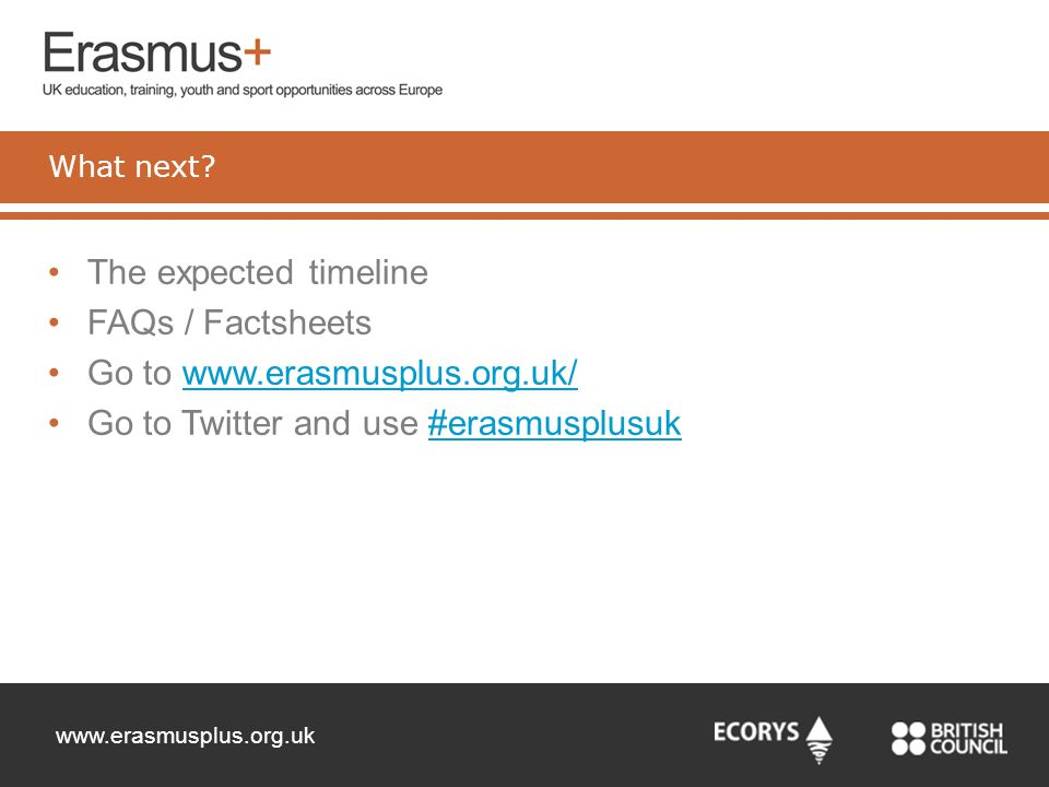 www.erasmusplus.org.uk The expected timeline FAQs / Factsheets Go to www.erasmusplus.org.uk/www.erasmusplus.org.uk/ Go to Twitter and use #erasmusplus