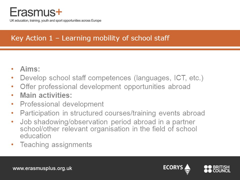 www.erasmusplus.org.uk Aims: Develop school staff competences (languages, ICT, etc.) Offer professional development opportunities abroad Main activiti