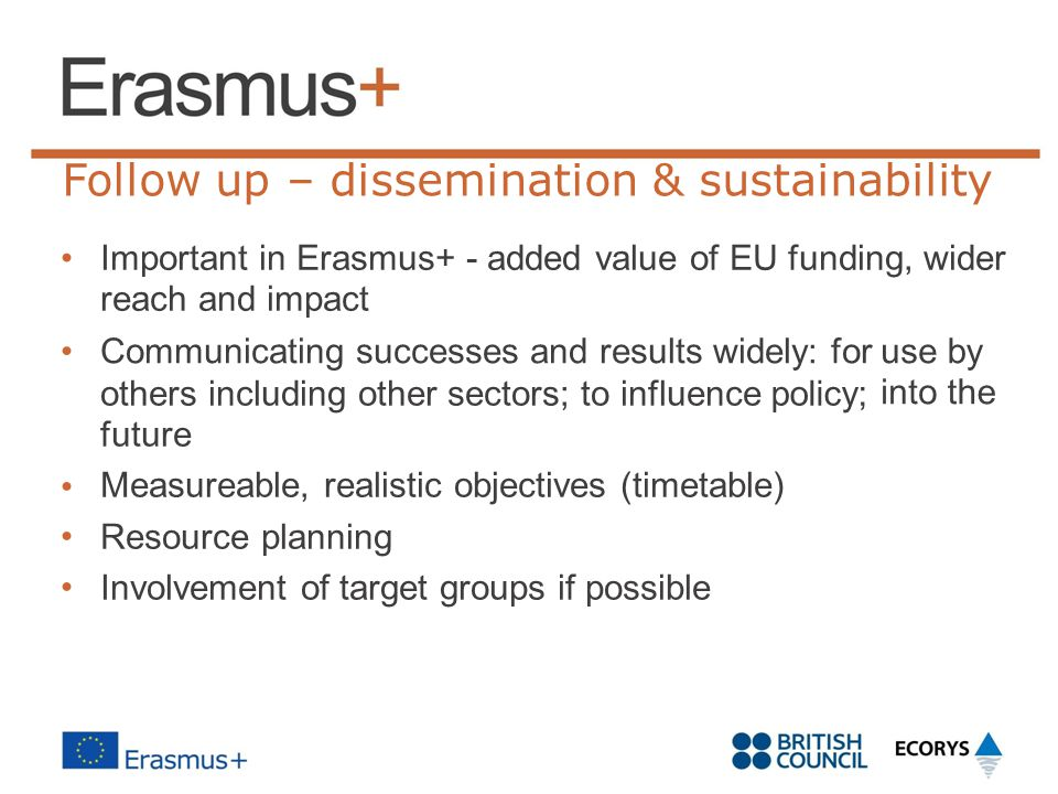 Follow up – dissemination & sustainability Important in Erasmus+ - added value of EU funding, wider reach and impact Communicating successes and resul