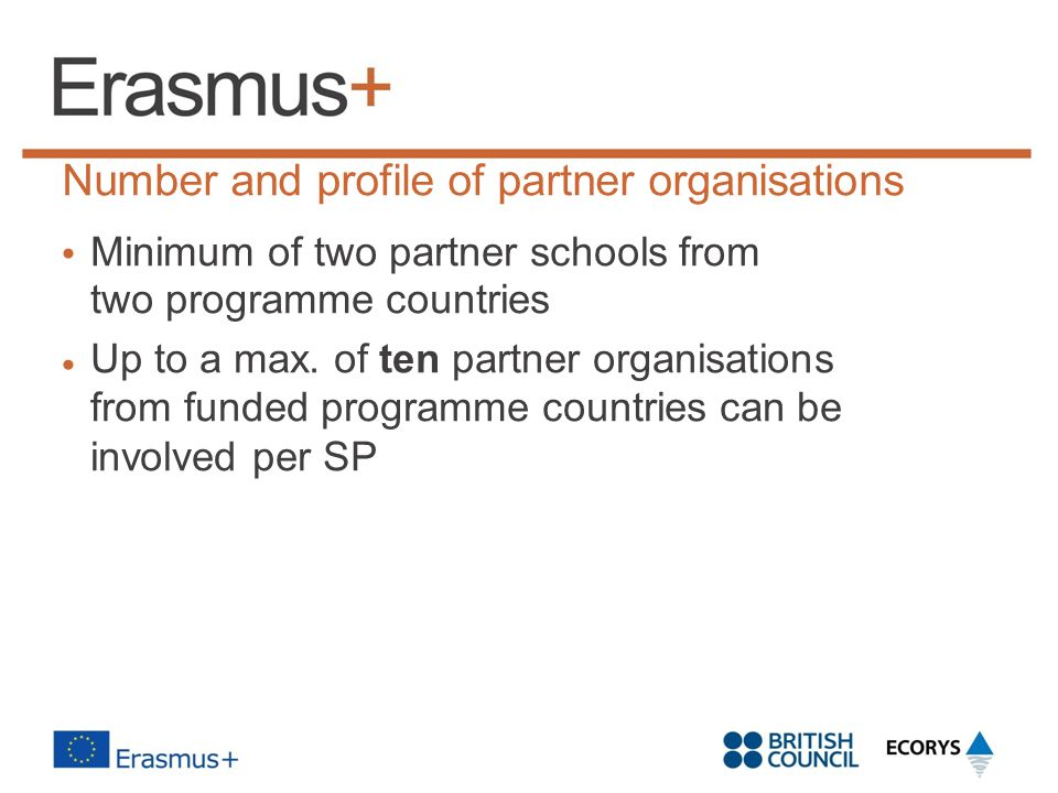 Number and profile of partner organisations Minimum of two partner schools from two programme countries Up to a max. of ten partner organisations from
