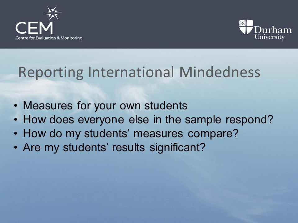 Reporting International Mindedness Measures for your own students How does everyone else in the sample respond.