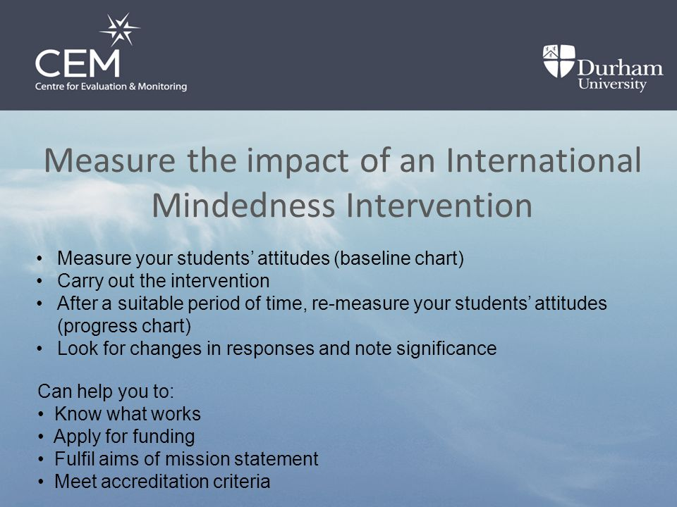 Measure the impact of an International Mindedness Intervention Measure your students' attitudes (baseline chart) Carry out the intervention After a suitable period of time, re-measure your students' attitudes (progress chart) Look for changes in responses and note significance Can help you to: Know what works Apply for funding Fulfil aims of mission statement Meet accreditation criteria