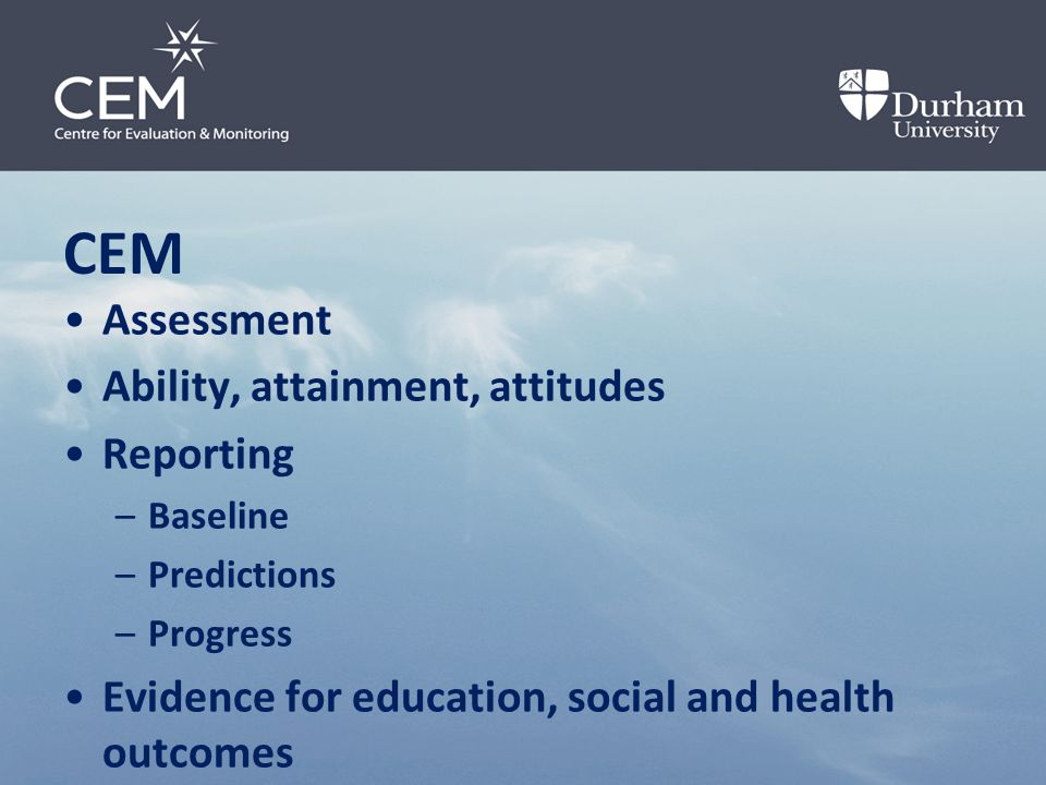 CEM Assessment Ability, attainment, attitudes Reporting –Baseline –Predictions –Progress Evidence for education, social and health outcomes