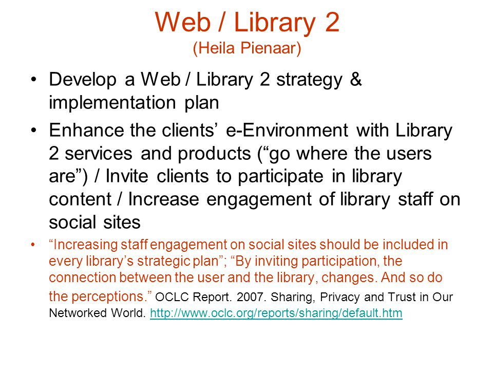 Web / Library 2 (Heila Pienaar) Develop a Web / Library 2 strategy & implementation plan Enhance the clients' e-Environment with Library 2 services and products ( go where the users are ) / Invite clients to participate in library content / Increase engagement of library staff on social sites Increasing staff engagement on social sites should be included in every library's strategic plan ; By inviting participation, the connection between the user and the library, changes.