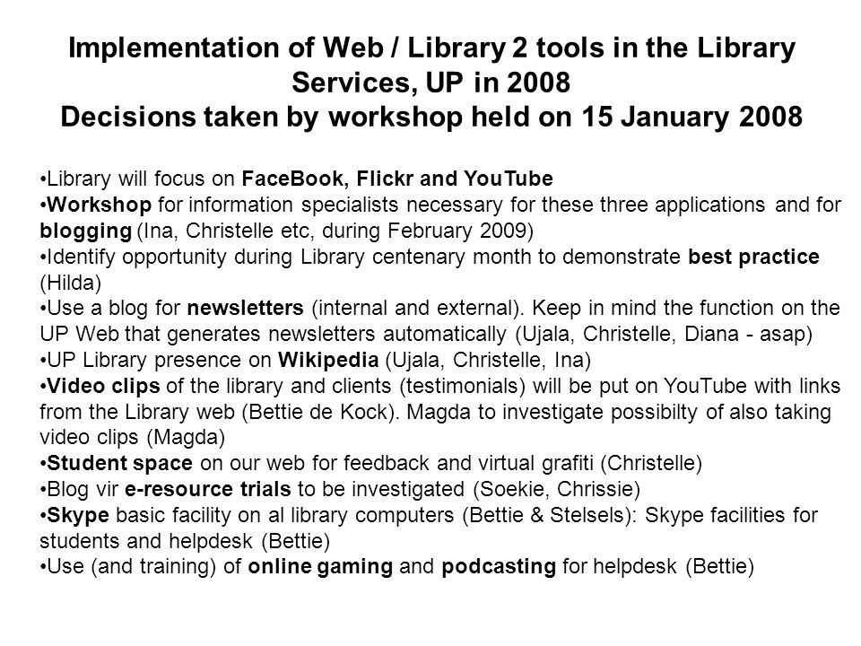 Library will focus on FaceBook, Flickr and YouTube Workshop for information specialists necessary for these three applications and for blogging (Ina, Christelle etc, during February 2009) Identify opportunity during Library centenary month to demonstrate best practice (Hilda) Use a blog for newsletters (internal and external).