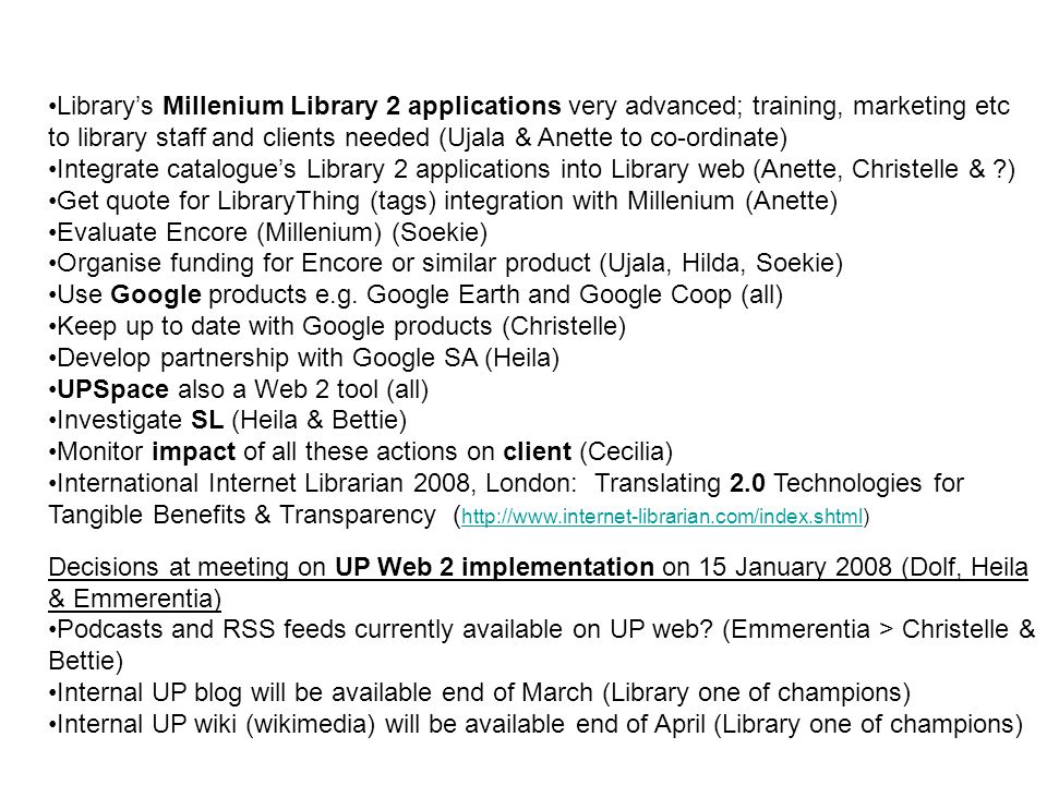 Library's Millenium Library 2 applications very advanced; training, marketing etc to library staff and clients needed (Ujala & Anette to co-ordinate) Integrate catalogue's Library 2 applications into Library web (Anette, Christelle & ) Get quote for LibraryThing (tags) integration with Millenium (Anette) Evaluate Encore (Millenium) (Soekie) Organise funding for Encore or similar product (Ujala, Hilda, Soekie) Use Google products e.g.