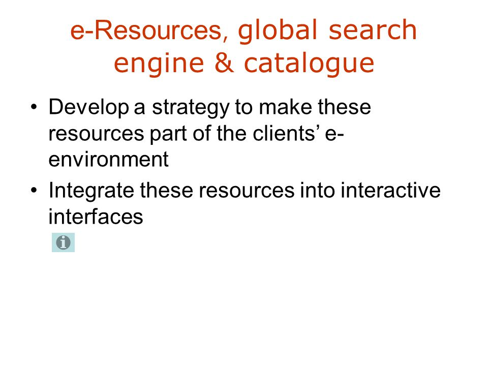 e-Resources, global search engine & catalogue Develop a strategy to make these resources part of the clients' e- environment Integrate these resources into interactive interfaces