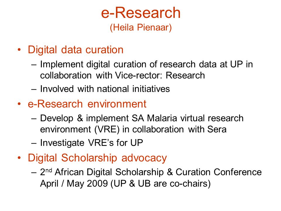 e-Research (Heila Pienaar) Digital data curation –Implement digital curation of research data at UP in collaboration with Vice-rector: Research –Involved with national initiatives e-Research environment –Develop & implement SA Malaria virtual research environment (VRE) in collaboration with Sera –Investigate VRE's for UP Digital Scholarship advocacy –2 nd African Digital Scholarship & Curation Conference April / May 2009 (UP & UB are co-chairs)