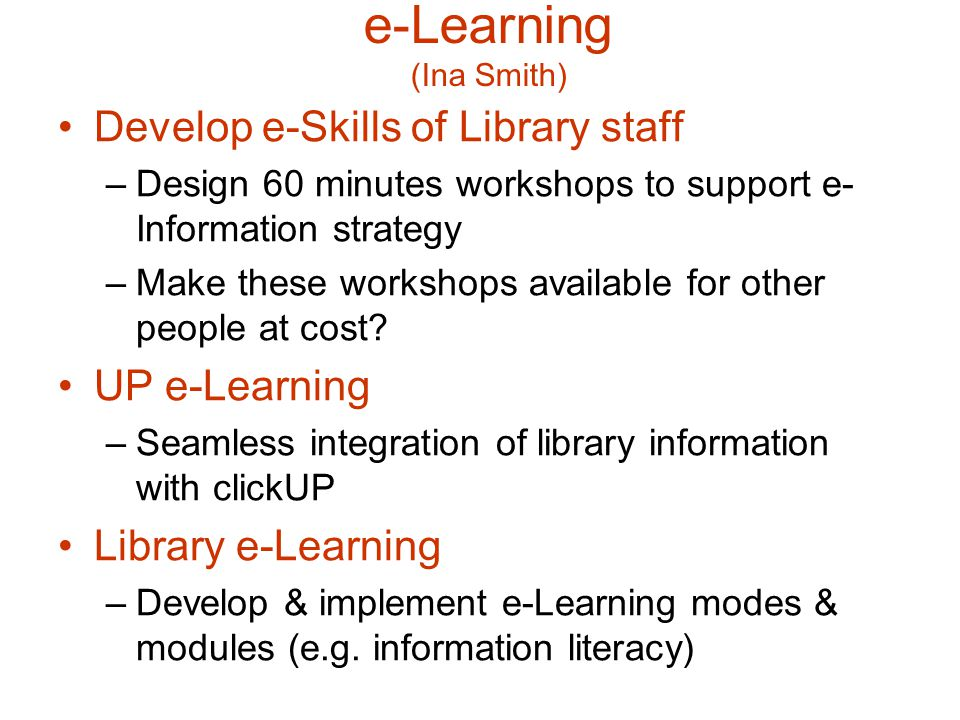 e-Learning (Ina Smith) Develop e-Skills of Library staff –Design 60 minutes workshops to support e- Information strategy –Make these workshops available for other people at cost.