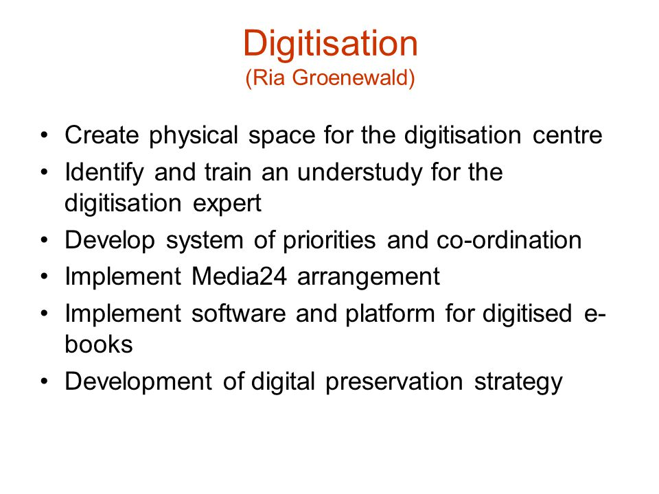 Digitisation (Ria Groenewald) Create physical space for the digitisation centre Identify and train an understudy for the digitisation expert Develop system of priorities and co-ordination Implement Media24 arrangement Implement software and platform for digitised e- books Development of digital preservation strategy