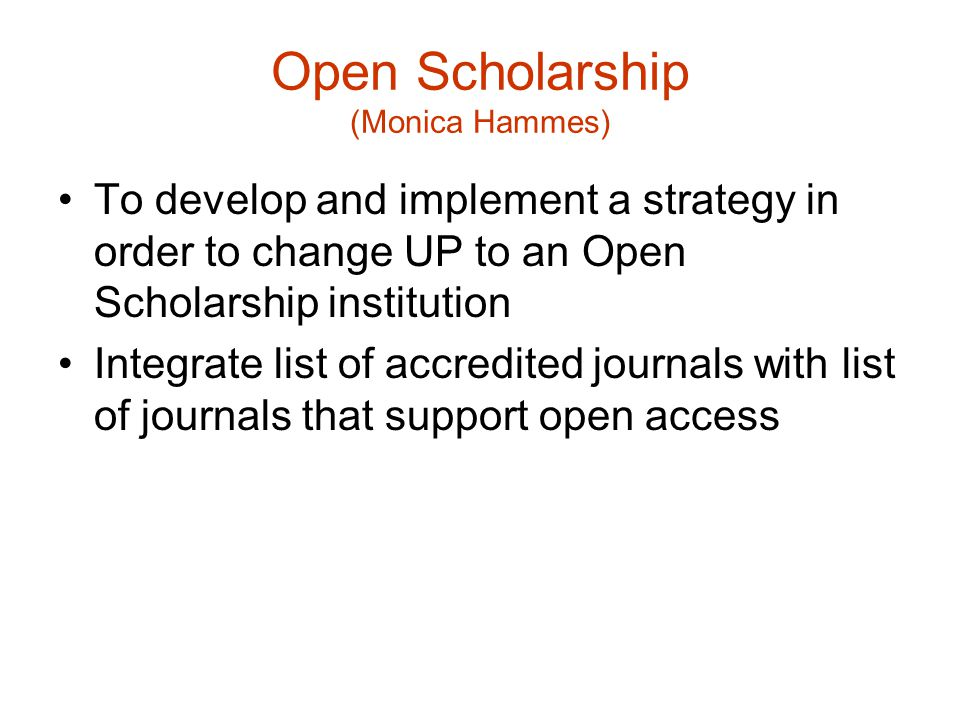Open Scholarship (Monica Hammes) To develop and implement a strategy in order to change UP to an Open Scholarship institution Integrate list of accredited journals with list of journals that support open access