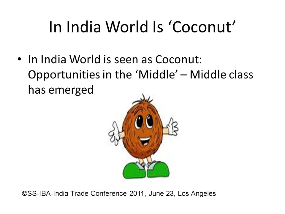 In India World Is 'Coconut' In India World is seen as Coconut: Opportunities in the 'Middle' – Middle class has emerged ©SS-IBA-India Trade Conference 2011, June 23, Los Angeles