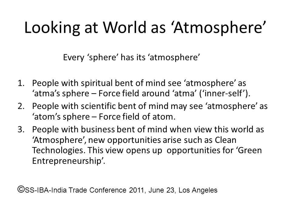 Looking at World as 'Atmosphere' Every 'sphere' has its 'atmosphere' 1.People with spiritual bent of mind see 'atmosphere' as 'atma's sphere – Force f
