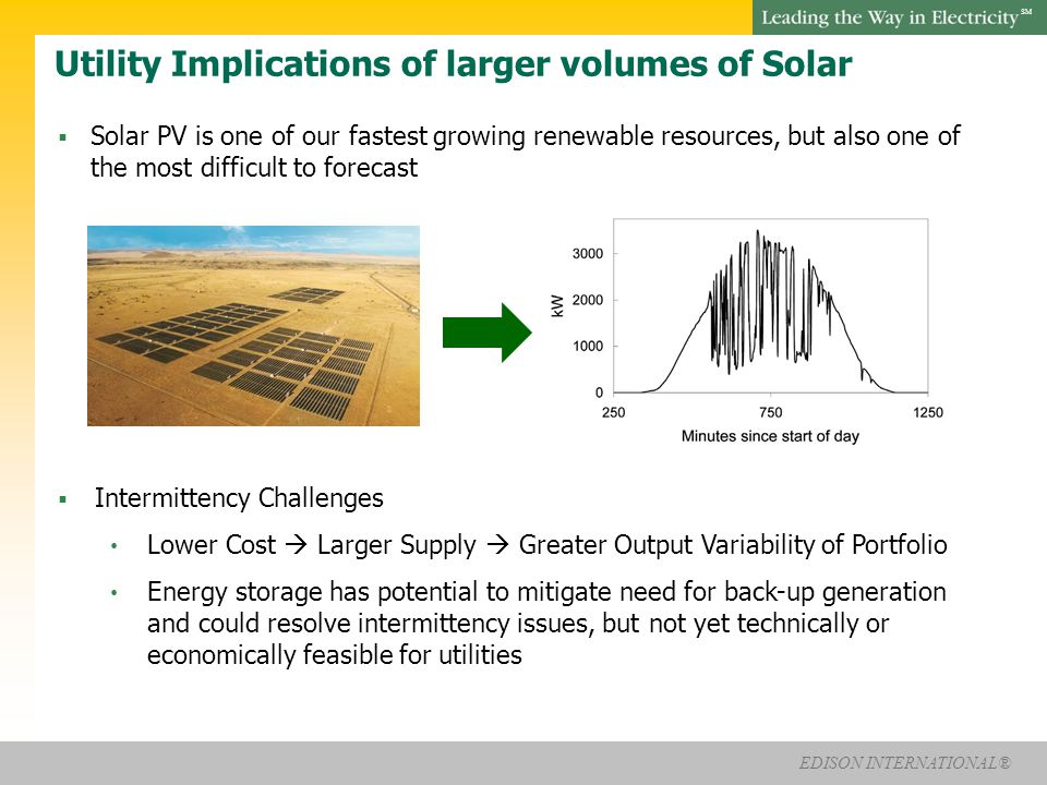 EDISON INTERNATIONAL® SM Utility Implications of larger volumes of Solar  Solar PV is one of our fastest growing renewable resources, but also one of the most difficult to forecast  Intermittency Challenges Lower Cost  Larger Supply  Greater Output Variability of Portfolio Energy storage has potential to mitigate need for back-up generation and could resolve intermittency issues, but not yet technically or economically feasible for utilities