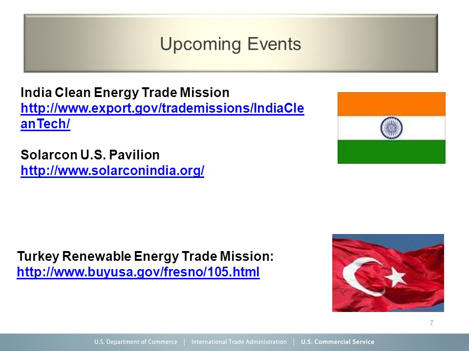 7 Upcoming Events Turkey Renewable Energy Trade Mission: http://www.buyusa.gov/fresno/105.html India Clean Energy Trade Mission http://www.export.gov/