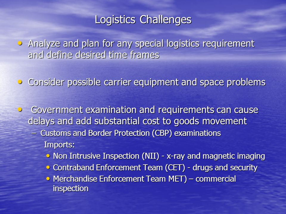Logistics Challenges Analyze and plan for any special logistics requirement and define desired time frames Analyze and plan for any special logistics requirement and define desired time frames Consider possible carrier equipment and space problems Consider possible carrier equipment and space problems Government examination and requirements can cause delays and add substantial cost to goods movement Government examination and requirements can cause delays and add substantial cost to goods movement –Customs and Border Protection (CBP) examinations Imports: Imports: Non Intrusive Inspection (NII) - x-ray and magnetic imaging Non Intrusive Inspection (NII) - x-ray and magnetic imaging Contraband Enforcement Team (CET) - drugs and security Contraband Enforcement Team (CET) - drugs and security Merchandise Enforcement Team MET) – commercial inspection Merchandise Enforcement Team MET) – commercial inspection