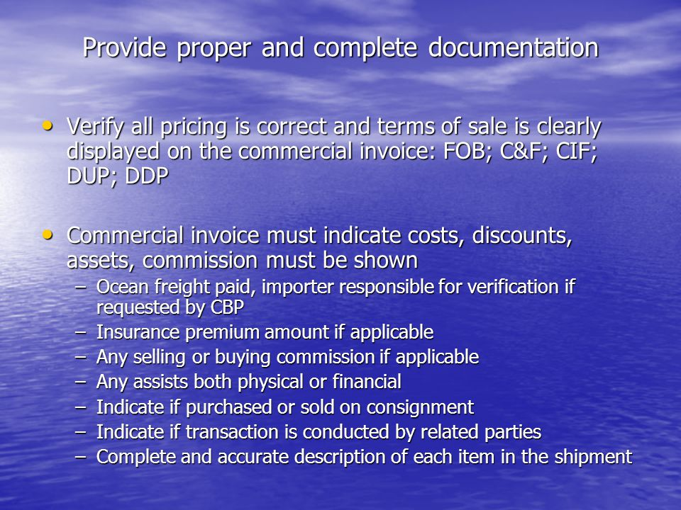 Provide proper and complete documentation Packing List Packing List –Quantity –Packaging –Weight Check Customs Rulings Online Search System (CROSS) Check Customs Rulings Online Search System (CROSS) http://rulings.cbp.gov/index.asp?ac=about http://rulings.cbp.gov/index.asp?ac=about http://rulings.cbp.gov/index.asp?ac=about Other documents necessary to determiner merchandise admissibility Other documents necessary to determiner merchandise admissibility Other regulatory agency documentation Other regulatory agency documentation
