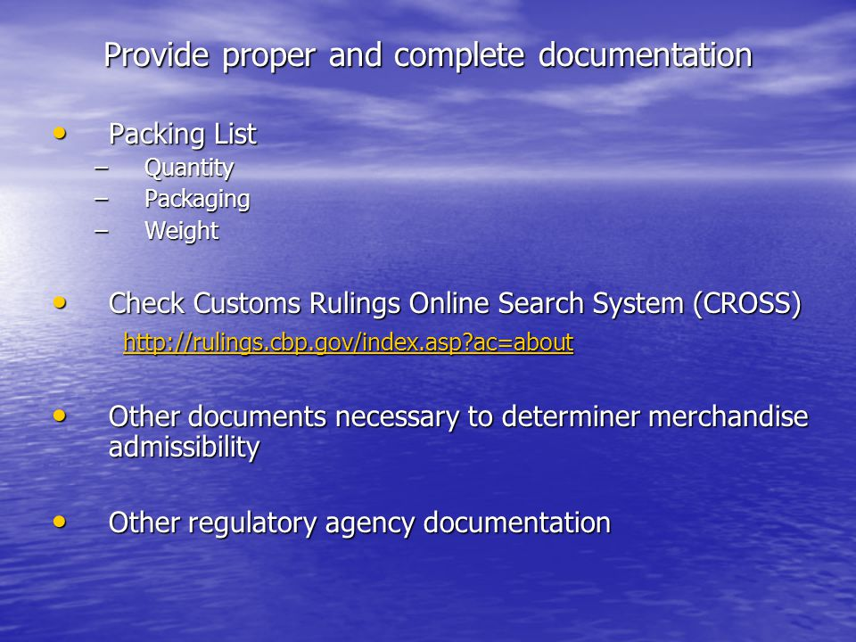 Provide proper and complete documentation Packing List Packing List –Quantity –Packaging –Weight Check Customs Rulings Online Search System (CROSS) Check Customs Rulings Online Search System (CROSS) http://rulings.cbp.gov/index.asp ac=about http://rulings.cbp.gov/index.asp ac=about http://rulings.cbp.gov/index.asp ac=about Other documents necessary to determiner merchandise admissibility Other documents necessary to determiner merchandise admissibility Other regulatory agency documentation Other regulatory agency documentation