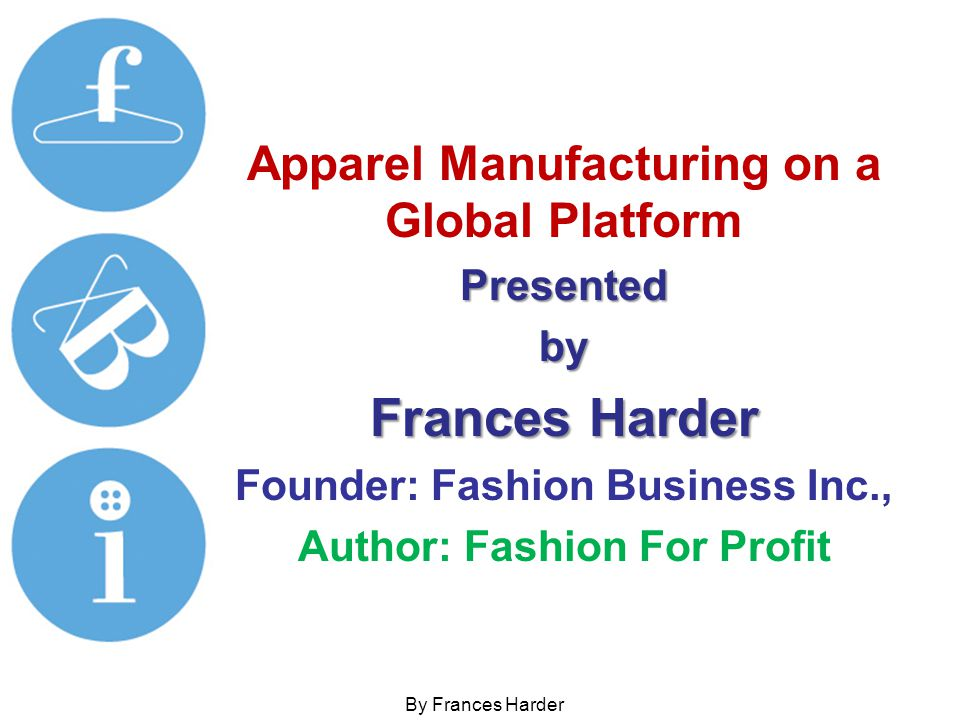 Apparel Manufacturing on a Global Platform Important to Understand ALL Our Working Partners Understand their culture Trust their work Respect their lifestyle Get to know them - visit their factories and spend time to know who you are partnered with.