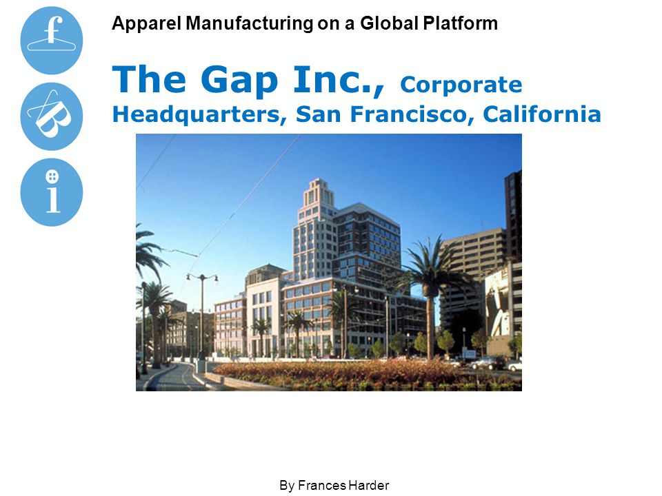 Apparel Manufacturing on a Global Platform The Gap Inc., Corporate Headquarters, San Francisco, California By Frances Harder