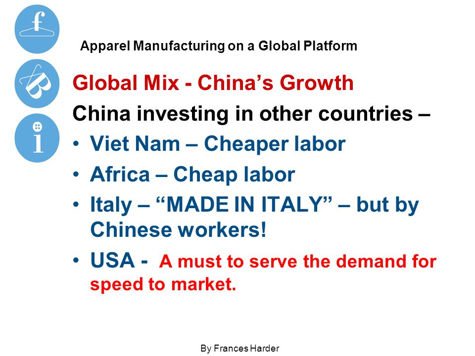 Apparel Manufacturing on a Global Platform Global Mix - China's Growth China investing in other countries – Viet Nam – Cheaper labor Africa – Cheap labor Italy – MADE IN ITALY – but by Chinese workers.