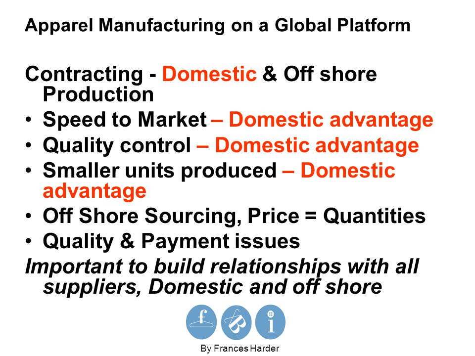 Apparel Manufacturing on a Global Platform Contracting - Domestic & Off shore Production Speed to Market – Domestic advantage Quality control – Domestic advantage Smaller units produced – Domestic advantage Off Shore Sourcing, Price = Quantities Quality & Payment issues Important to build relationships with all suppliers, Domestic and off shore By Frances Harder
