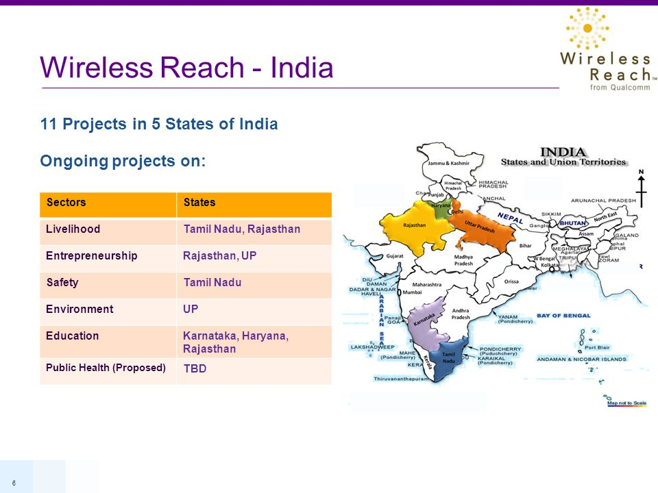 6 Wireless Reach - India 11 Projects in 5 States of India Ongoing projects on: SectorsStates LivelihoodTamil Nadu, Rajasthan EntrepreneurshipRajasthan, UP SafetyTamil Nadu EnvironmentUP EducationKarnataka, Haryana, Rajasthan Public Health (Proposed) TBD