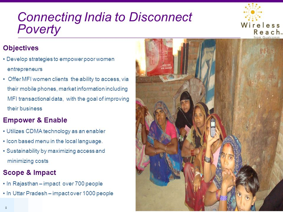 8 Connecting India to Disconnect Poverty Objectives Develop strategies to empower poor women entrepreneurs Offer MFI women clients the ability to access, via their mobile phones, market information including MFI transactional data, with the goal of improving their business Empower & Enable Utilizes CDMA technology as an enabler Icon based menu in the local language.